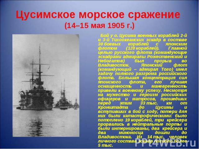 Бой у о.Цусима военных кораблей 2-й и 3-й Тихоокеанских эскадр в составе 30боевых кораблей с японским флотом (120кораблей). Главной целью русского флота (командующие эскадрами адмиралы Рожественский и Небогатов) был прорыв во Влади…