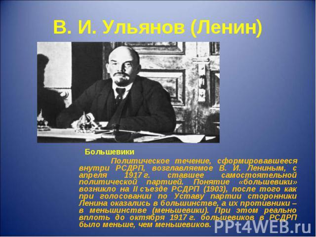 Большевики Большевики Политическое течение, сформировавшееся внутри РСДРП, возглавляемое В. И. Лениным, с апреля 1917г. ставшее самостоятельной политической партией. Понятие «большевики» возникло на IIсъезде РСДРП (1903), после того как …
