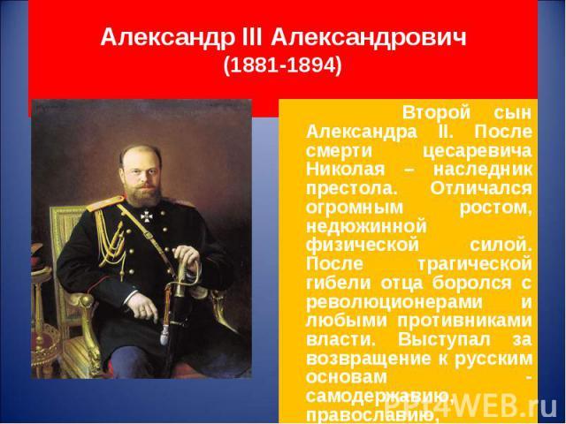 Второй сын Александра II. После смерти цесаревича Николая – наследник престола. Отличался огромным ростом, недюжинной физической силой. После трагической гибели отца боролся с революционерами и любыми противниками власти. Выступал за возвращение к р…