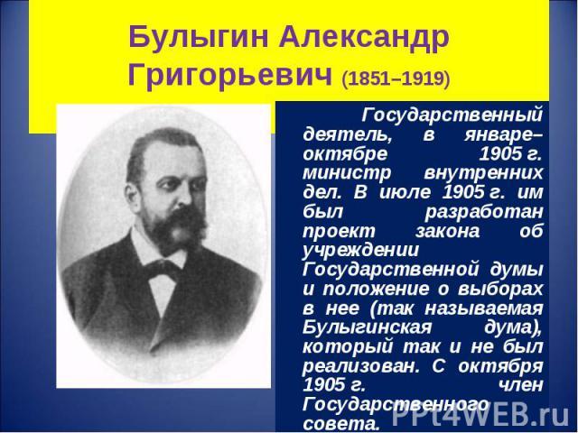 Государственный деятель, в январе–октябре 1905г. министр внутренних дел. В июле 1905г. им был разработан проект закона об учреждении Государственной думы и положение о выборах в нее (так называемая Булыгинская дума), который так и не был…