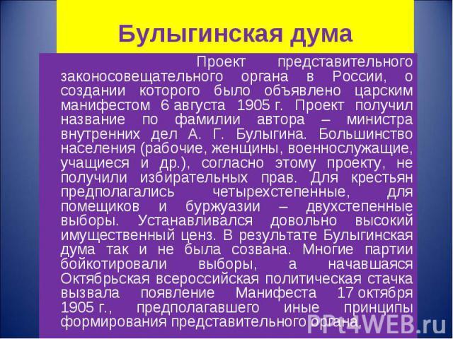 Проект представительного законосовещательного органа в России, о создании которого было объявлено царским манифестом 6августа 1905г. Проект получил название по фамилии автора – министра внутренних дел А. Г. Булыгина. Большинство населени…
