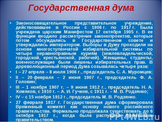 Законосовещательное представительное учреждение, действовавшее в России с 1906г. по 1917г. Была учреждена царским Манифестом 17 октября 1905 г. В ее функции входило рассмотрение законопроектов, которые потом обсуждались в Государственном…