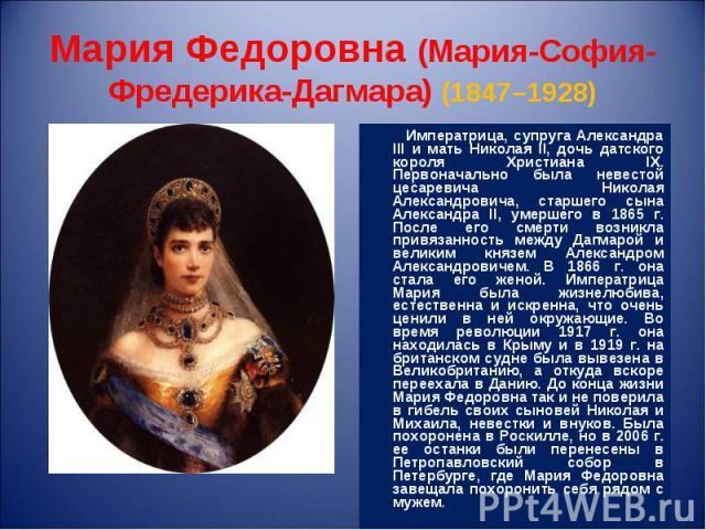 Императрица, супруга Александра III и мать Николая II, дочь датского короля Христиана IX. Первоначально была невестой цесаревича Николая Александровича, старшего сына Александра II, умершего в 1865 г. После его смерти возникла привязанность между Да…