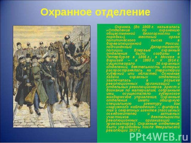 Охранка, (до 1903г. называлась «Отделение по охранению общественной безопасности и порядка»), местный орган политического сыска в дореволюционной России, подчинённый Департаменту полиции. Впервые охранные отделения были созданы в Петербурге в …