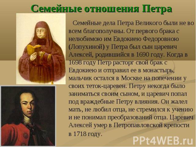 Семейные отношения Петра Семейные дела Петра Великого были не во всем благополучны. От первого брака с нелюбимою им Евдокиею Федоровною (Лопухиной) у Петра был сын царевич Алексей, родившийся в 1690 году. Когда в 1698 году Петр расторг свой брак с Е…