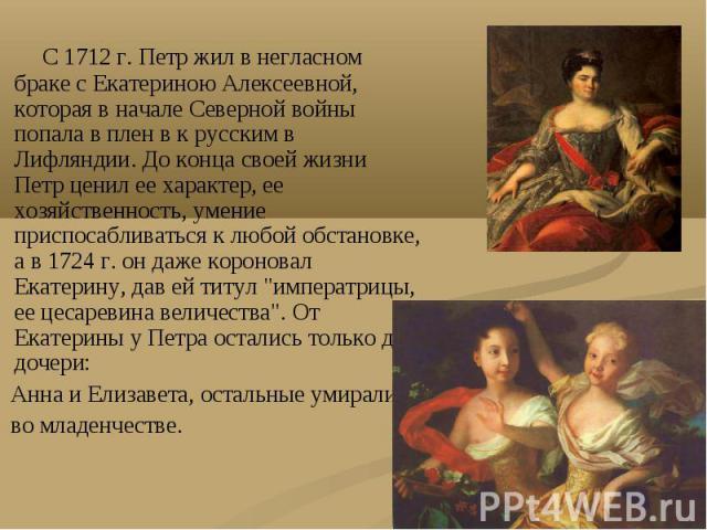 С 1712 г. Петр жил в негласном браке с Екатериною Алексеевной, которая в начале Северной войны попала в плен в к русским в Лифляндии. До конца своей жизни Петр ценил ее характер, ее хозяйственность, умение приспосабливаться к любой обстановке, а в 1…