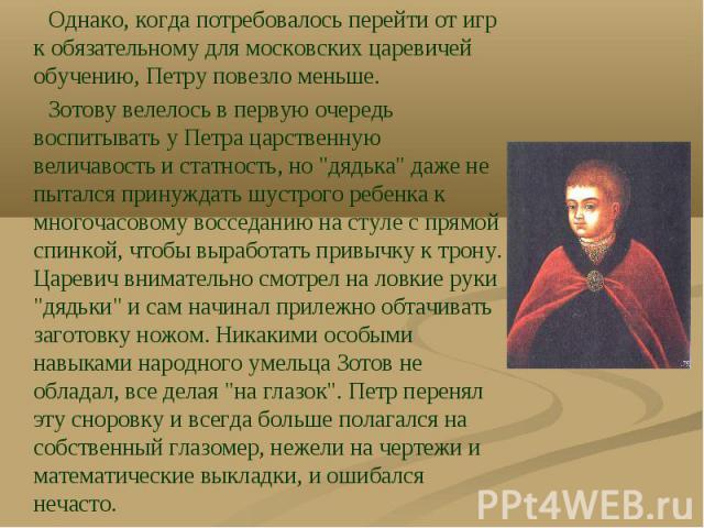 """Однако, когда потребовалось перейти от игр к обязательному для московских царевичей обучению, Петру повезло меньше. Зотову велелось в первую очередь воспитывать у Петра царственную величавость и статность, но """"дядька"""" даже не пытался прину…"""