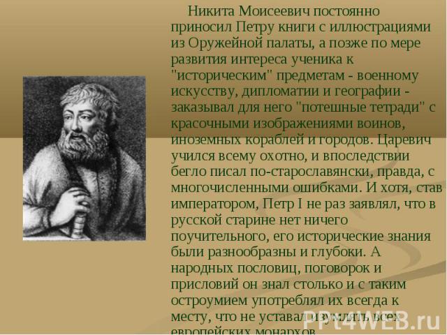 """Никита Моисеевич постоянно приносил Петру книги с иллюстрациями из Оружейной палаты, а позже по мере развития интереса ученика к """"историческим"""" предметам - военному искусству, дипломатии и географии - заказывал для него """"потешные тетр…"""