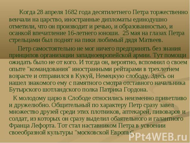 Когда 28 апреля 1682 года десятилетнего Петра торжественно венчали на царство, иностранные дипломаты единодушно отметили, что он производит и речью, и образованностью, и осанкой впечатление 16-летнего юноши. 25 мая на глазах Петра стрельцами был под…