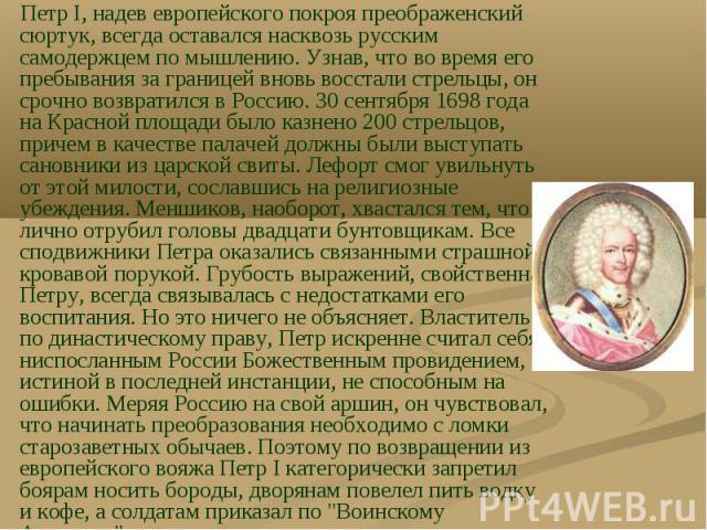 Петр I, надев европейского покроя преображенский сюртук, всегда оставался насквозь русским самодержцем по мышлению. Узнав, что во время его пребывания за границей вновь восстали стрельцы, он срочно возвратился в Россию. 30 сентября 1698 года на Крас…