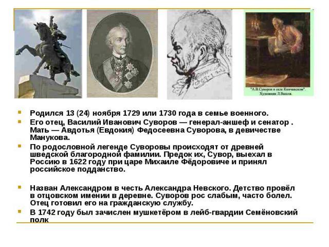 Родился 13 (24) ноября 1729 или 1730 года в семье военного. Родился 13 (24) ноября 1729 или 1730 года в семье военного. Его отец, Василий Иванович Суворов — генерал-аншеф и сенатор . Мать — Авдотья (Евдокия) Федосеевна Суворова, в девичестве Мануков…