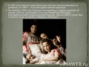 В 1981 году царская семья была прославлена (канонизирована) за рубежом, a в 2000
