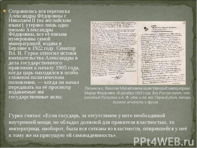 Сохранилась вся переписка Александры Фёдоровны с Николаем II (на английском языке); утеряно лишь одно письмо Александры Фёдоровны, все её письма нумерованы самой императрицей; издана в Берлине в 1922 году. Сенатор Вл. И. Гурко относил истоки вмешате…