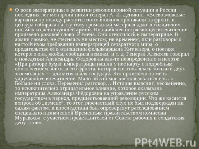 О роли императрицы в развитии революционной ситуации в России последних лет монархии писал генерал А. И.Деникин: «Всевозможные варианты по поводу распутинского влияния проникали на фронт, и цензура собирала на эту тему громадный материал даже …