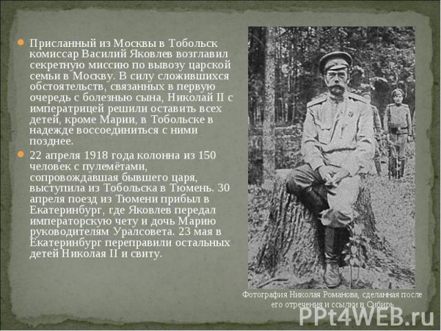 Присланный из Москвы в Тобольск комиссар Василий Яковлев возглавил секретную миссию по вывозу царской семьи в Москву. В силу сложившихся обстоятельств, связанных в первую очередь с болезнью сына, Николай II с императрицей решили оставить всех детей,…