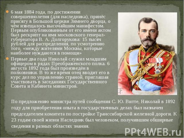 6 мая 1884 года, по достижении совершеннолетия (для наследника), принёс присягу в Большой церкви Зимнего дворца, о чём извещалось высочайшим манифестом. Первым опубликованным от его имени актом был рескрипт на имя московского генерал-губернатора В. …