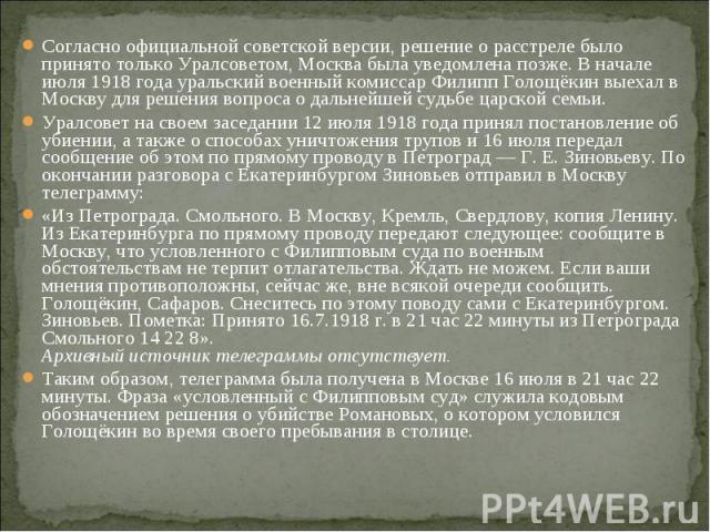 Согласно официальной советской версии, решение о расстреле было принято только Уралсоветом, Москва была уведомлена позже. В начале июля 1918 года уральский военный комиссар Филипп Голощёкин выехал в Москву для решения вопроса о дальнейшей судьбе цар…