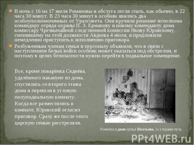 В ночь с 16 на 17 июля Романовы и обслуга легли спать, как обычно, в 22 часа 30 минут. В 23 часа 30 минут в особняк явились два особоуполномоченных от Уралсовета. Они вручили решение исполкома командиру отряда охраны П.З.Ермакову и новом…