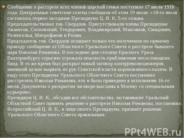 Сообщение о расстреле всех членов царской семьи поступило 17 июля 1918 года. Центральные советские газеты сообщили об этом 19 июля: «18-го июля состоялось первое заседание Президиума Ц. И. К. 5-го созыва. Председательствовал тов. Свердлов. Присутств…