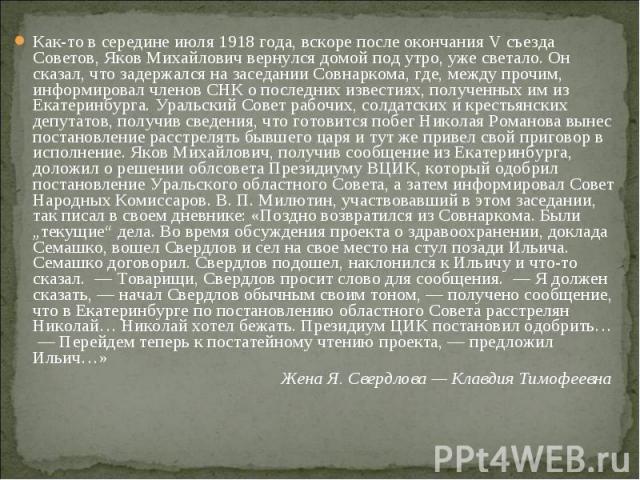 Как-то в середине июля 1918 года, вскоре после окончания V съезда Советов, Яков Михайлович вернулся домой под утро, уже светало. Он сказал, что задержался на заседании Совнаркома, где, между прочим, информировал членов СНК о последних известиях, пол…