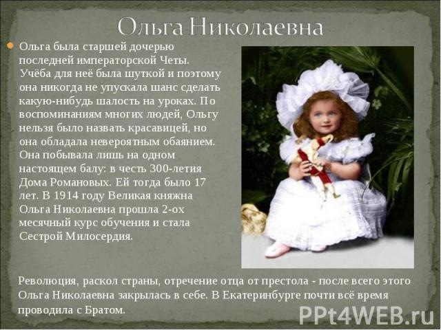 Ольга была старшей дочерью последней императорской Четы. Учёба для неё была шуткой и поэтому она никогда не упускала шанс сделать какую-нибудь шалость на уроках. По воспоминаниям многих людей, Ольгу нельзя было назвать красавицей, но она обладала не…