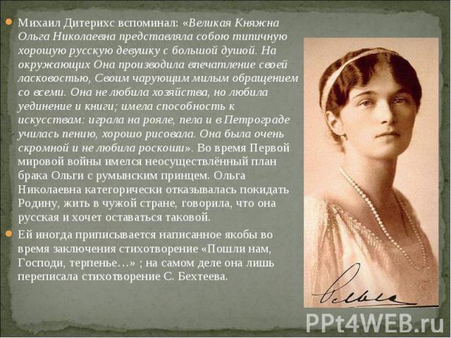 Михаил Дитерихс вспоминал: «Великая Княжна Ольга Николаевна представляла собою типичную хорошую русскую девушку с большой душой. На окружающих Она производила впечатление своей ласковостью, Своим чарующим милым обращением со всеми. Она не любила хоз…