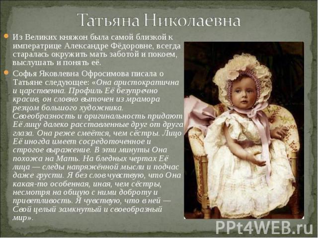 Из Великих княжон была самой близкой к императрице Александре Фёдоровне, всегда старалась окружить мать заботой и покоем, выслушать и понять её. Из Великих княжон была самой близкой к императрице Александре Фёдоровне, всегда старалась окружить мать …