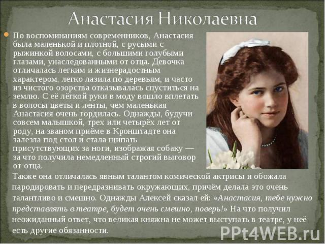 По воспоминаниям современников, Анастасия была маленькой и плотной, с русыми с рыжинкой волосами, с большими голубыми глазами, унаследованными от отца. Девочка отличалась легким и жизнерадостным характером, легко лазила по деревьям, и часто из чисто…