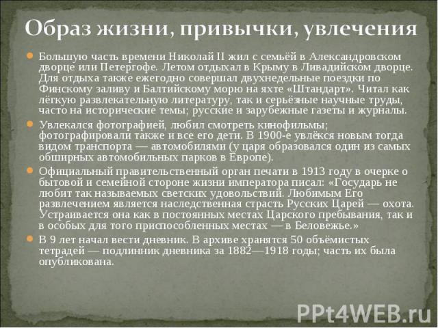 Большую часть времени Николай II жил с семьёй в Александровском дворце или Петергофе. Летом отдыхал в Крыму в Ливадийском дворце. Для отдыха также ежегодно совершал двухнедельные поездки по Финскому заливу и Балтийскому морю на яхте «Штандарт». Чита…
