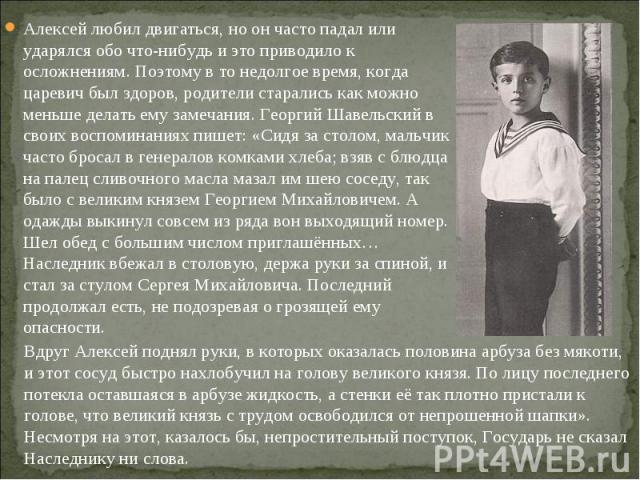 Алексей любил двигаться, но он часто падал или ударялся обо что-нибудь и это приводило к осложнениям. Поэтому в то недолгое время, когда царевич был здоров, родители старались как можно меньше делать ему замечания. Георгий Шавельский в своих воспоми…