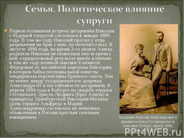 Первая осознанная встреча цесаревича Николая с будущей супругой состоялась в январе 1889 года. В том же году Николай просил у отца разрешения на брак с нею, но получил отказ. В августе 1890 года, во время 3-го визита Алисы, родители Николая не позво…