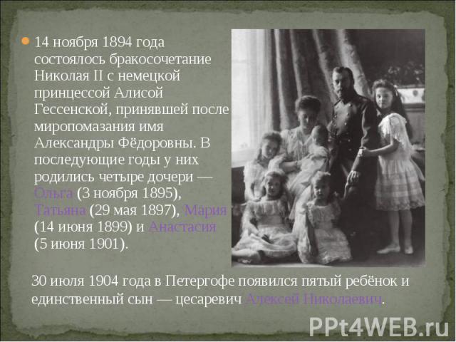 14 ноября 1894 года состоялось бракосочетание Николая II с немецкой принцессой Алисой Гессенской, принявшей после миропомазания имя Александры Фёдоровны. В последующие годы у них родились четыре дочери— Ольга (3 ноября 1895), Татьяна (29 мая 1…