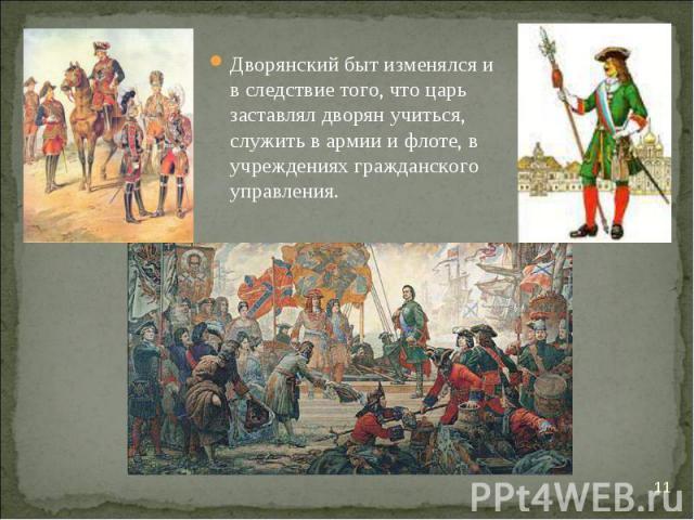Дворянский быт изменялся и в следствие того, что царь заставлял дворян учиться, служить в армии и флоте, в учреждениях гражданского управления. Дворянский быт изменялся и в следствие того, что царь заставлял дворян учиться, служить в армии и флоте, …