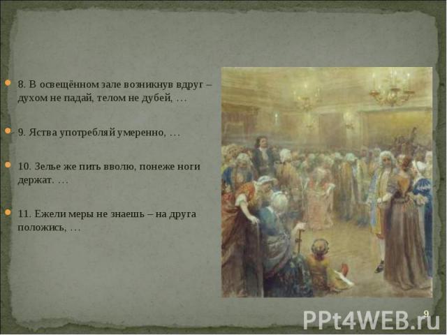 8. В освещённом зале возникнув вдруг – духом не падай, телом не дубей, … 8. В освещённом зале возникнув вдруг – духом не падай, телом не дубей, … 9. Яства употребляй умеренно, … 10. Зелье же пить вволю, понеже ноги держат. … 11. Ежели меры не знаешь…