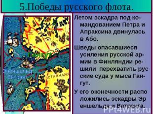 5.Победы русского флота. Летом эскадра под ко-мандованием Петра и Апраксина двин