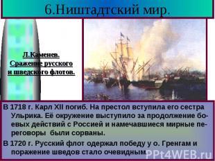 6.Ништадтский мир. В 1718 г. Карл XII погиб. На престол вступила его сестра Ульр
