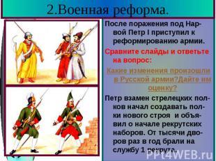 2.Военная реформа. После поражения под Нар-вой Петр I приступил к реформированию