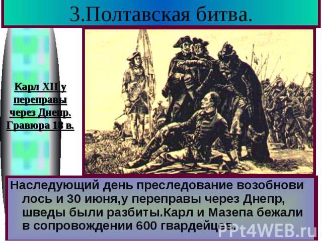 3.Полтавская битва. Русские не стали сразу преследовать соперни-ка.Вечером после битвы Петр устроил пир где в качестве почетных гостей присутство-вали «шведы-учителя» .