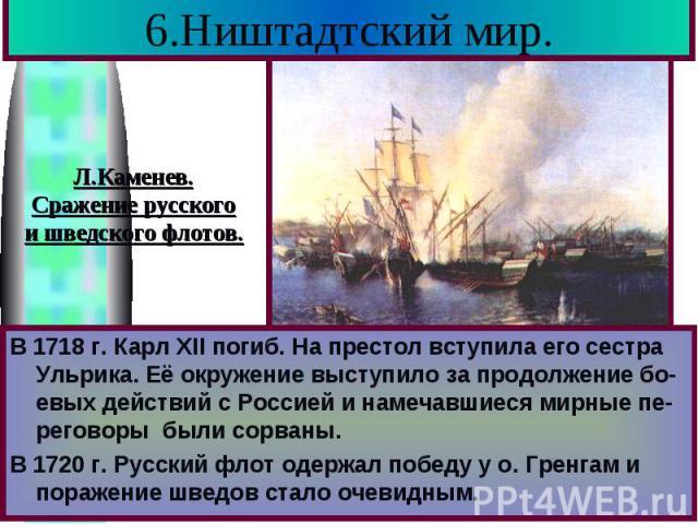 6.Ништадтский мир. В 1718 г. Карл XII погиб. На престол вступила его сестра Ульрика. Её окружение выступило за продолжение бо-евых действий с Россией и намечавшиеся мирные пе-реговоры были сорваны. В 1720 г. Русский флот одержал победу у о. Гренгам …