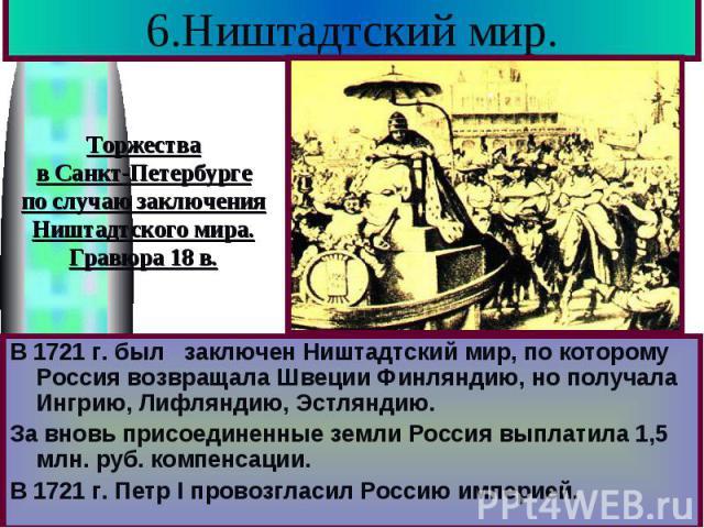 6.Ништадтский мир. В 1721 г. был заключен Ништадтский мир, по которому Россия возвращала Швеции Финляндию, но получала Ингрию, Лифляндию, Эстляндию. За вновь присоединенные земли Россия выплатила 1,5 млн. руб. компенсации. В 1721 г. Петр I провозгла…