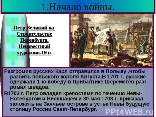 1.Начало войны. Разгромив русских Карл отправился в Польшу ,чтобы разбить польского короля Августа.В 1701 г. русские одержали 1-ю победу-в Прибалтике Шереметев разг-ромил шведов. В1703 г. Петр овладел крепостями по течению Невы-Нотебургом и Ниеншаце…