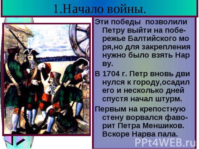1.Начало войны. Эти победы позволили Петру выйти на побе-режье Балтийского мо ря,но для закрепления нужно было взять Нар ву. В 1704 г. Петр вновь дви нулся к городу,осадил его и несколько дней спустя начал штурм. Первым на крепостную стену ворвался …