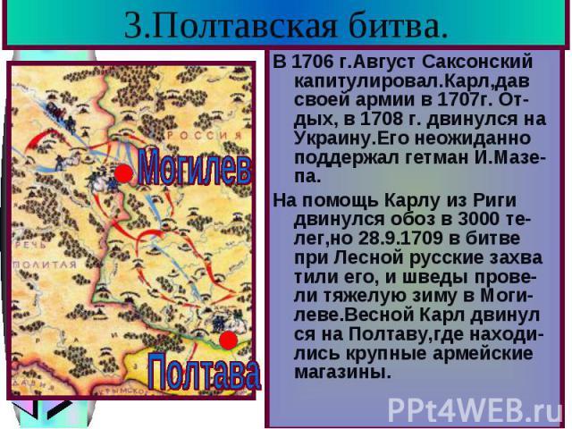 3.Полтавская битва. В 1706 г.Август Саксонский капитулировал.Карл,дав своей армии в 1707г. От-дых, в 1708 г. двинулся на Украину.Его неожиданно поддержал гетман И.Мазе-па. На помощь Карлу из Риги двинулся обоз в 3000 те-лег,но 28.9.1709 в битве при …