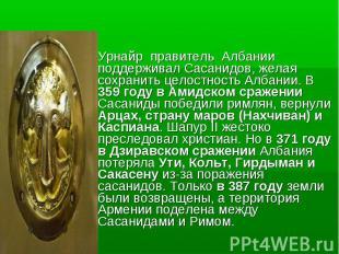 Урнайр правитель Албании поддерживал Cасанидов, желая сохранить целостность Алба