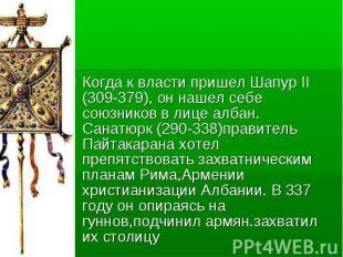 Когда к власти пришел Шапур II (309-379), он нашел себе союзников в лице албан.