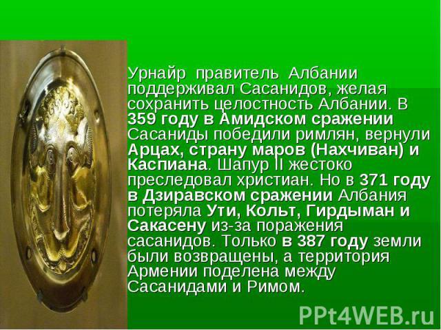 Урнайр правитель Албании поддерживал Cасанидов, желая сохранить целостность Албании. В 359 году в Амидском сражении Сасаниды победили римлян, вернули Арцах, страну маров (Нахчиван) и Каспиана. Шапур II жестоко преследовал христиан. Но в 371 году в Д…