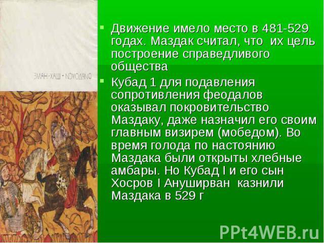 Движение имело место в 481-529 годах. Маздак считал, что их цель построение справедливого общества Движение имело место в 481-529 годах. Маздак считал, что их цель построение справедливого общества Кубад 1 для подавления сопротивления феодалов оказы…