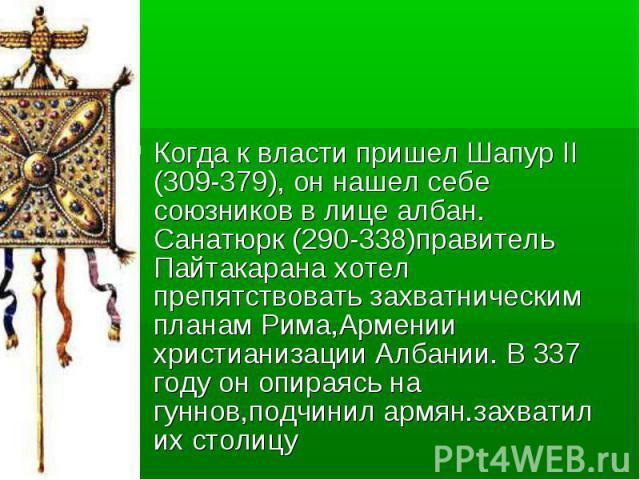 Когда к власти пришел Шапур II (309-379), он нашел себе союзников в лице албан. Санатюрк (290-338)правитель Пайтакарана хотел препятствовать захватническим планам Рима,Армении христианизации Албании. В 337 году он опираясь на гуннов,подчинил армян.з…