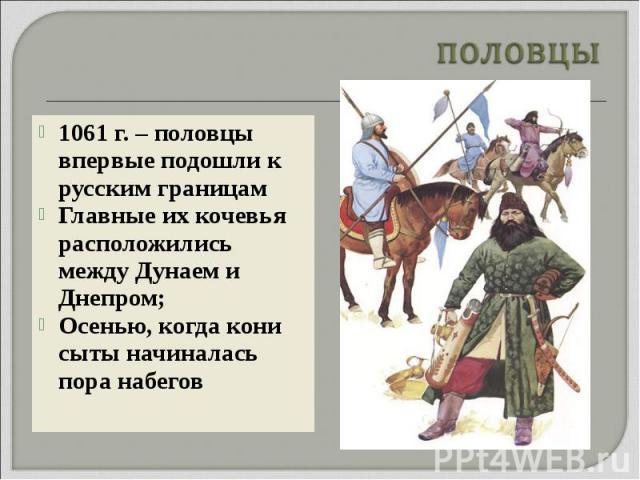 1061 г. – половцы впервые подошли к русским границам 1061 г. – половцы впервые подошли к русским границам Главные их кочевья расположились между Дунаем и Днепром; Осенью, когда кони сыты начиналась пора набегов