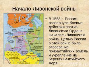В 1558 г. Россия развернула боевые действия против Ливонского Ордена. Началась Л